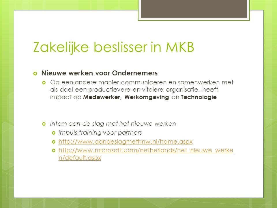 Zakelijke beslisser in MKB  Nieuwe werken voor Ondernemers  Op een andere manier communiceren en samenwerken met als doel een productievere en vitalere organisatie, heeft impact op Medewerker, Werkomgeving en Technologie  Intern aan de slag met het nieuwe werken  Impuls training voor partners  http://www.aandeslagmethnw.nl/home.aspx http://www.aandeslagmethnw.nl/home.aspx  http://www.microsoft.com/netherlands/het_nieuwe_werke n/default.aspx http://www.microsoft.com/netherlands/het_nieuwe_werke n/default.aspx