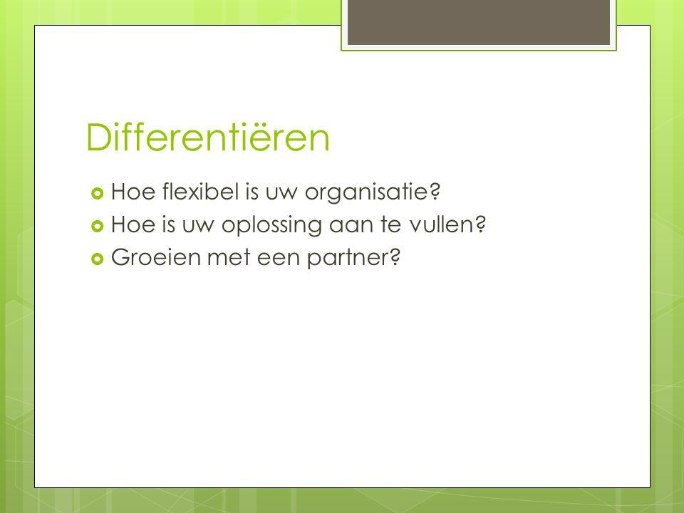 Differentiëren  Hoe flexibel is uw organisatie.  Hoe is uw oplossing aan te vullen.