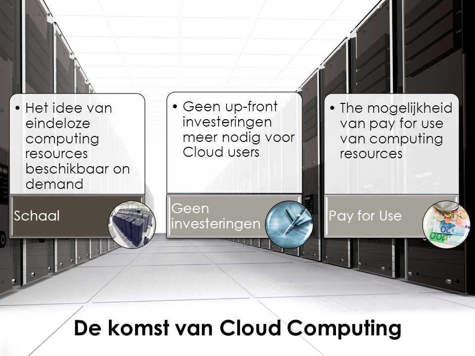 •Het idee van eindeloze computing resources beschikbaar on demand Schaal •Geen up-front investeringen meer nodig voor Cloud users Geen investeringen •The mogelijkheid van pay for use van computing resources Pay for Use De komst van Cloud Computing
