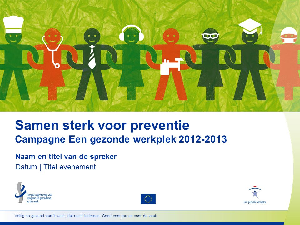 Samen sterk voor preventie Campagne Een gezonde werkplek 2012-2013 Naam en titel van de spreker Datum | Titel evenement Veilig en gezond aan 't werk,