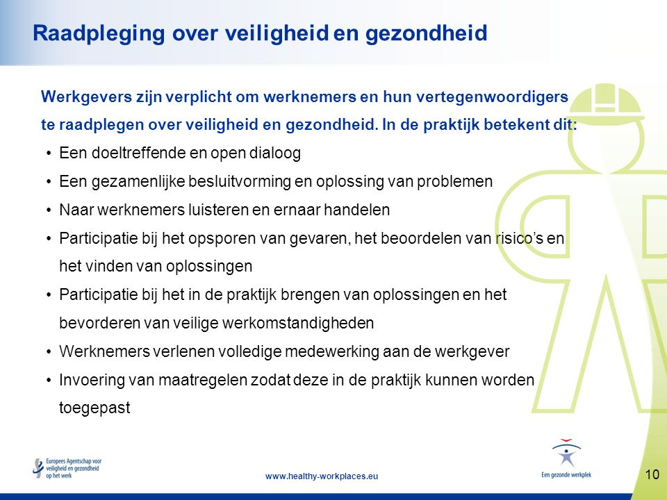 10 www.healthy-workplaces.eu Raadpleging over veiligheid en gezondheid Werkgevers zijn verplicht om werknemers en hun vertegenwoordigers te raadplegen