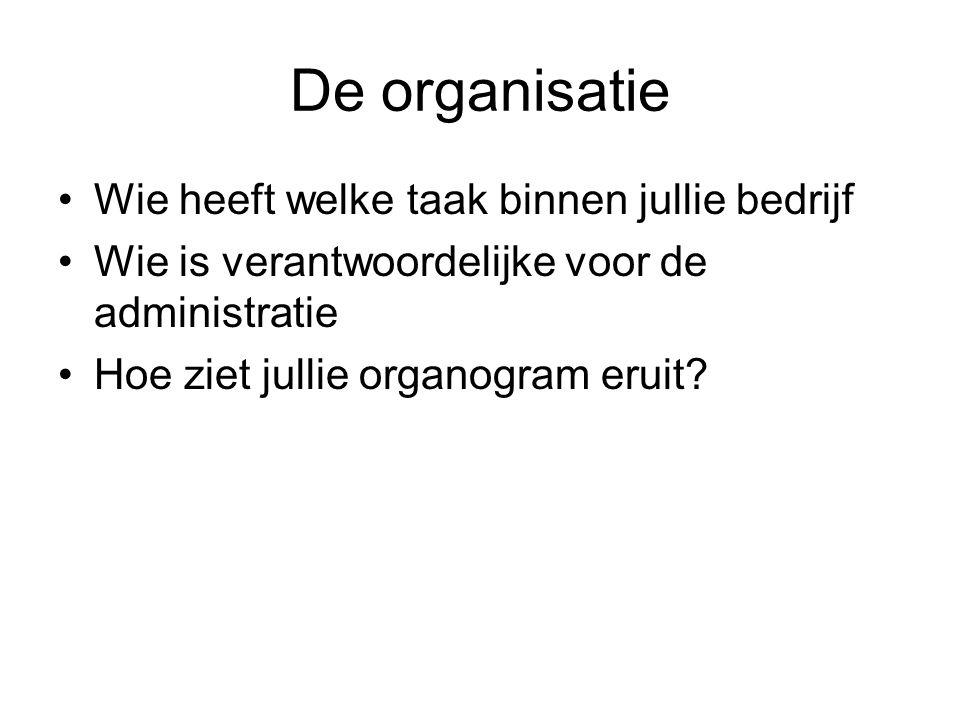 De organisatie •Wie heeft welke taak binnen jullie bedrijf •Wie is verantwoordelijke voor de administratie •Hoe ziet jullie organogram eruit?