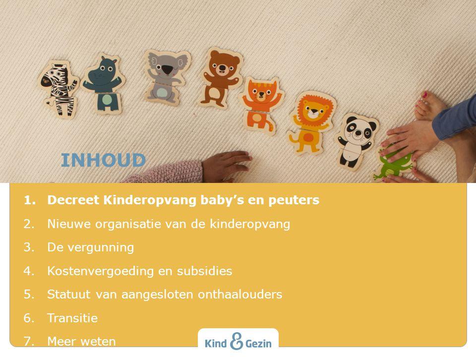 INHOUD 1.Decreet Kinderopvang baby's en peuters 2.Nieuwe organisatie van de kinderopvang 3.De vergunning 4.Kostenvergoeding en subsidies 5.Statuut van