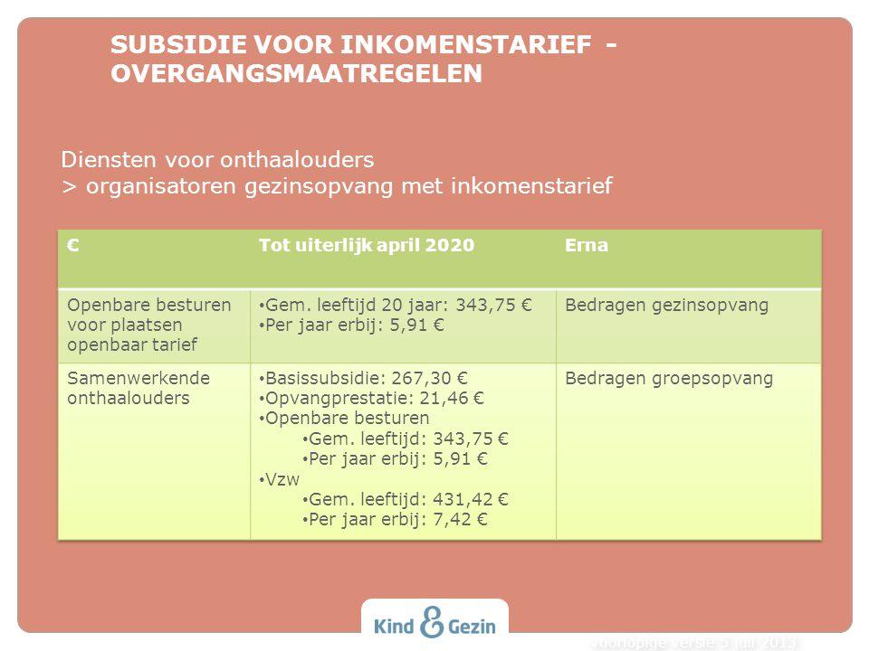 SUBSIDIE VOOR INKOMENSTARIEF - OVERGANGSMAATREGELEN voorlopige versie 5 juli 2013 Diensten voor onthaalouders > organisatoren gezinsopvang met inkomen