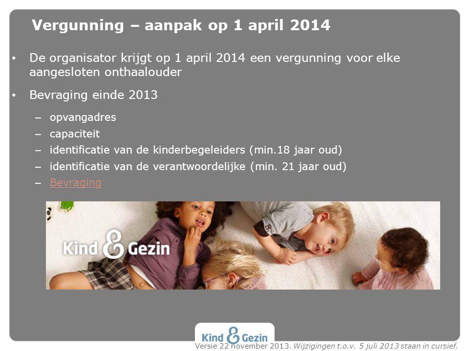 • De organisator krijgt op 1 april 2014 een vergunning voor elke aangesloten onthaalouder • Bevraging einde 2013 – opvangadres – capaciteit – identifi