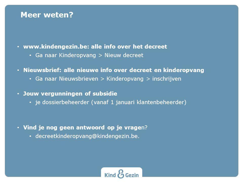 Meer weten? • www.kindengezin.be: alle info over het decreet • Ga naar Kinderopvang > Nieuw decreet • Nieuwsbrief: alle nieuwe info over decreet en ki