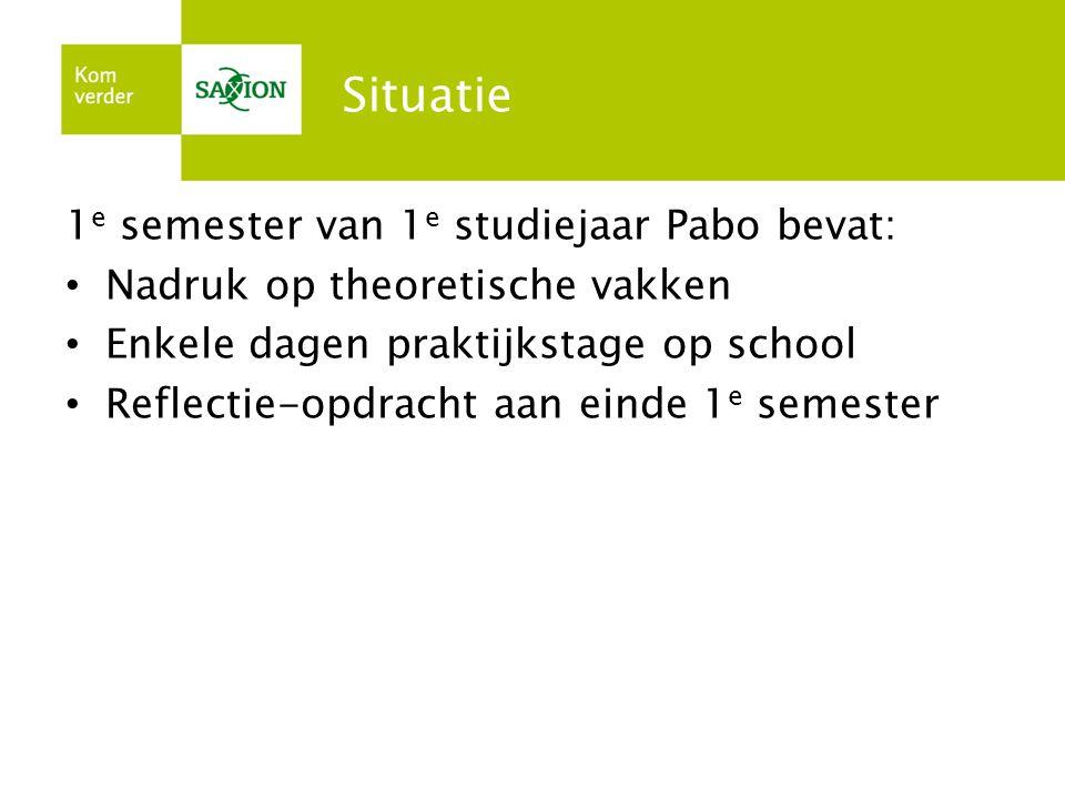 Situatie 1 e semester van 1 e studiejaar Pabo bevat: • Nadruk op theoretische vakken • Enkele dagen praktijkstage op school • Reflectie-opdracht aan e