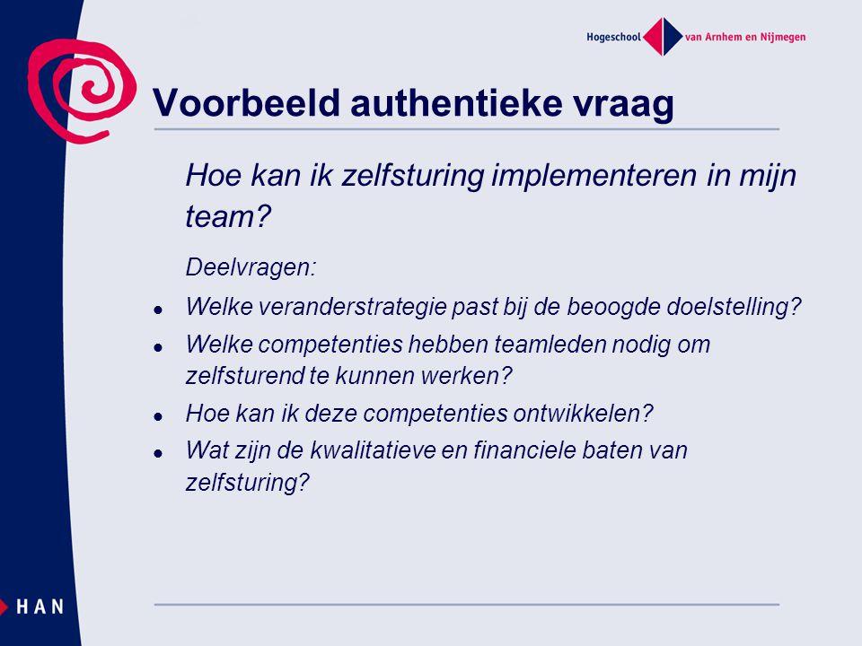 Voorbeeld authentieke vraag Hoe kan ik zelfsturing implementeren in mijn team? Deelvragen:  Welke veranderstrategie past bij de beoogde doelstelling?