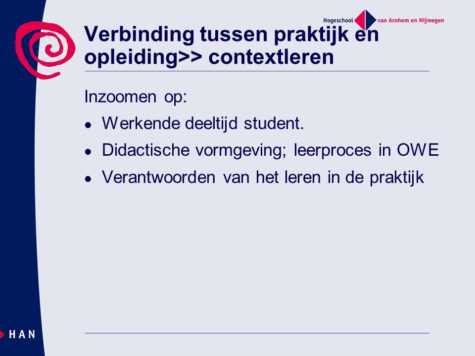 Verbinding tussen praktijk en opleiding>> contextleren Inzoomen op:  Werkende deeltijd student.  Didactische vormgeving; leerproces in OWE  Verantw