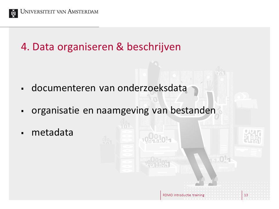 4. Data organiseren & beschrijven RDMO Introductie training13  documenteren van onderzoeksdata  organisatie en naamgeving van bestanden  metadata