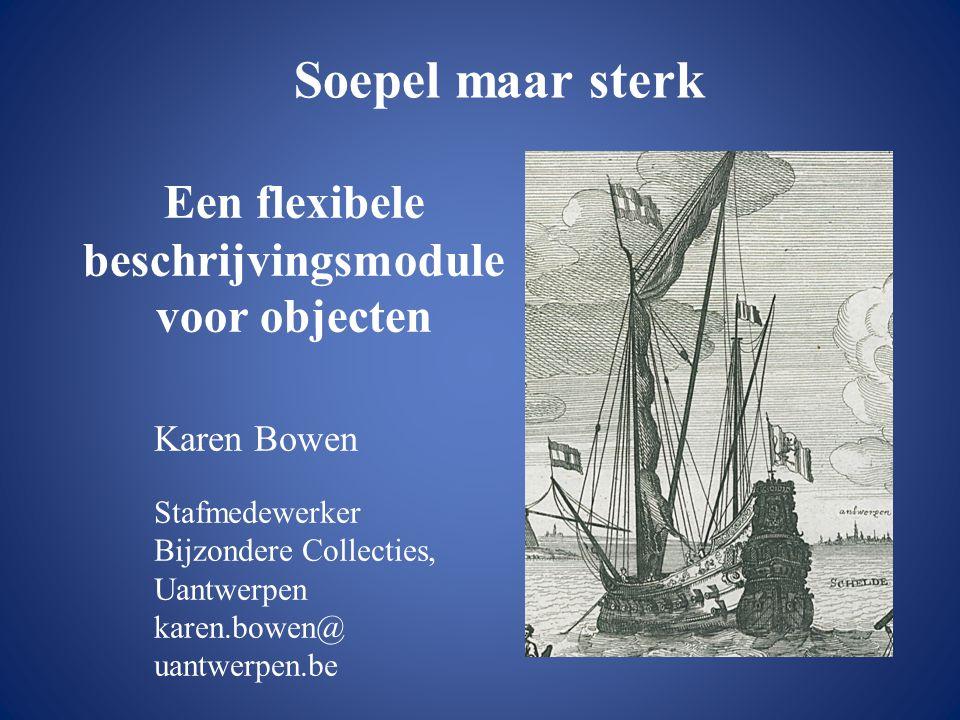 Een flexibele beschrijvingsmodule voor objecten Karen Bowen Stafmedewerker Bijzondere Collecties, Uantwerpen karen.bowen@ uantwerpen.be Soepel maar st