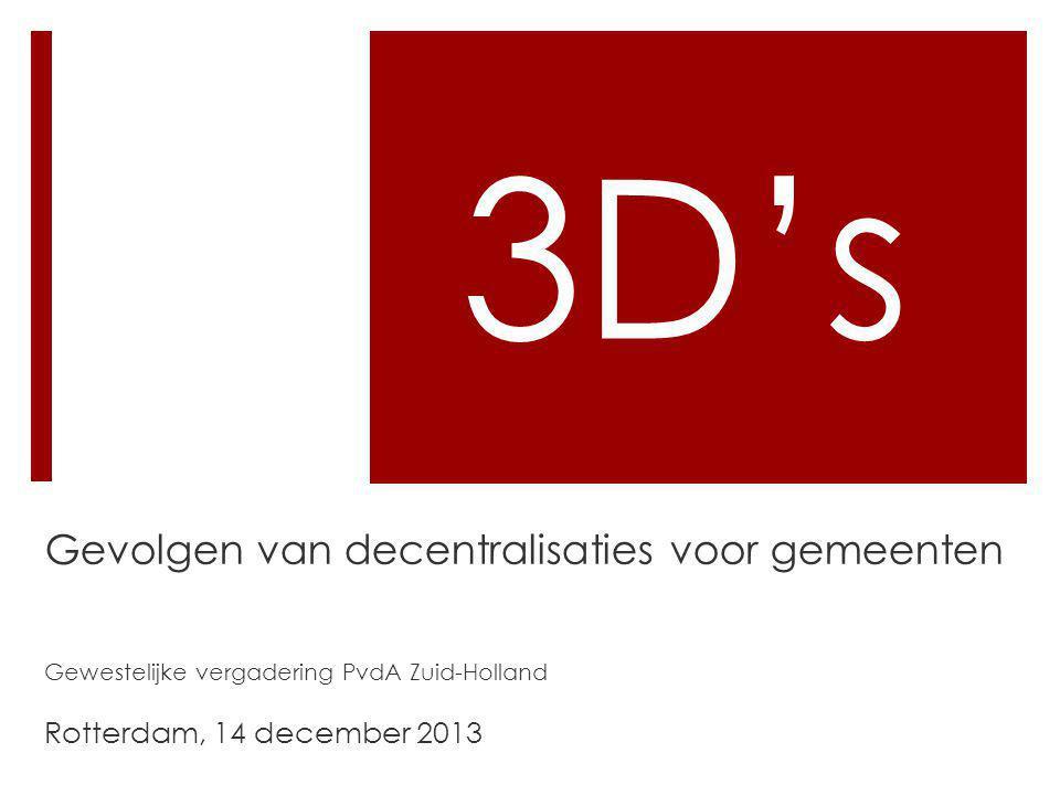 3D's Gevolgen van decentralisaties voor gemeenten Gewestelijke vergadering PvdA Zuid-Holland Rotterdam, 14 december 2013