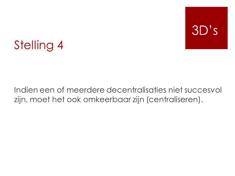 Stelling 4 Indien een of meerdere decentralisaties niet succesvol zijn, moet het ook omkeerbaar zijn (centraliseren). 3D's