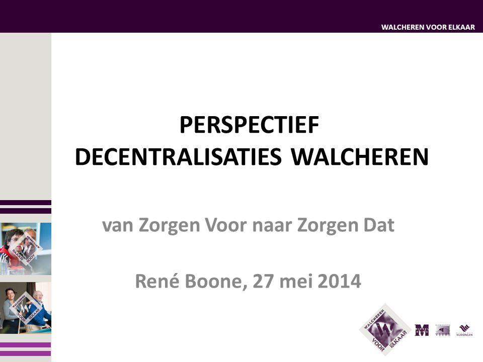 WALCHEREN VOOR ELKAAR PERSPECTIEF DECENTRALISATIES WALCHEREN van Zorgen Voor naar Zorgen Dat René Boone, 27 mei 2014
