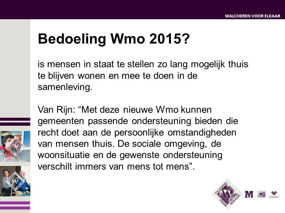 WALCHEREN VOOR ELKAAR Bedoeling Wmo 2015? is mensen in staat te stellen zo lang mogelijk thuis te blijven wonen en mee te doen in de samenleving. Van