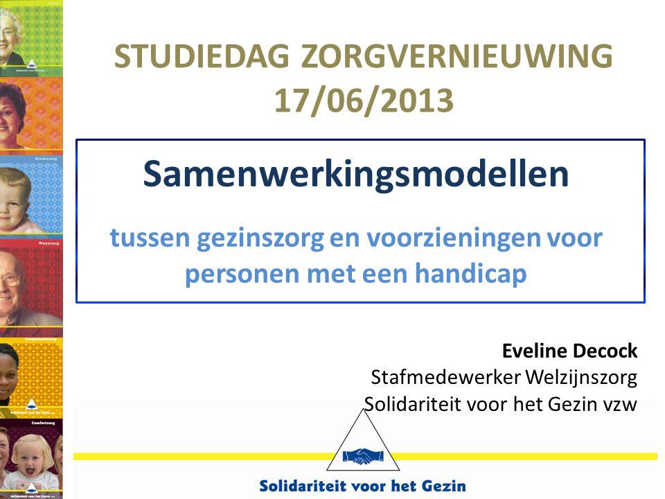 Samenwerkingsmodellen tussen gezinszorg en voorzieningen voor personen met een handicap STUDIEDAG ZORGVERNIEUWING 17/06/2013 Eveline Decock Stafmedewe
