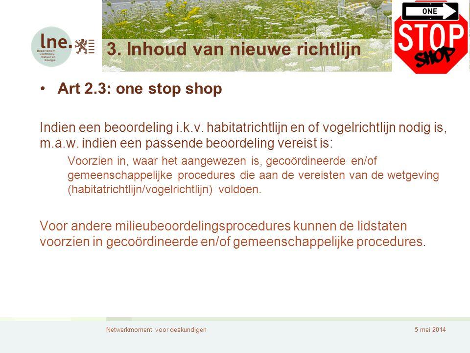 Netwerkmoment voor deskundigen5 mei 2014 3. Inhoud van nieuwe richtlijn •Art 2.3: one stop shop Indien een beoordeling i.k.v. habitatrichtlijn en of v