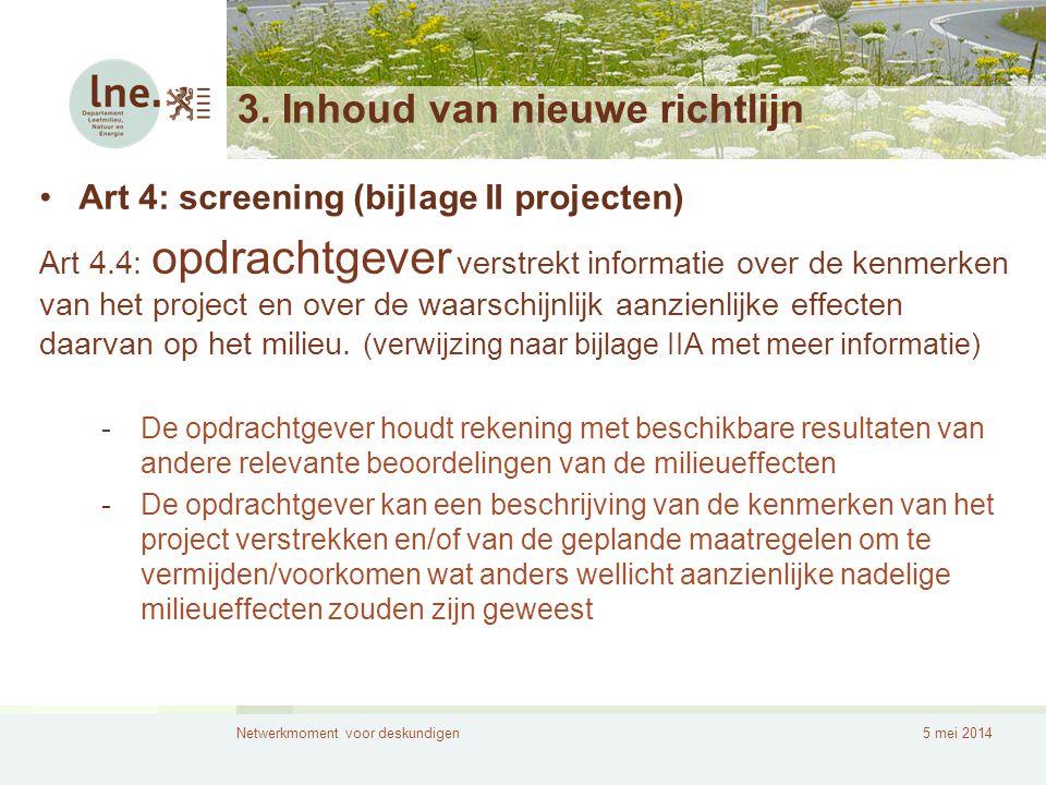 Netwerkmoment voor deskundigen5 mei 2014 3. Inhoud van nieuwe richtlijn •Art 4: screening (bijlage II projecten) Art 4.4: opdrachtgever verstrekt info