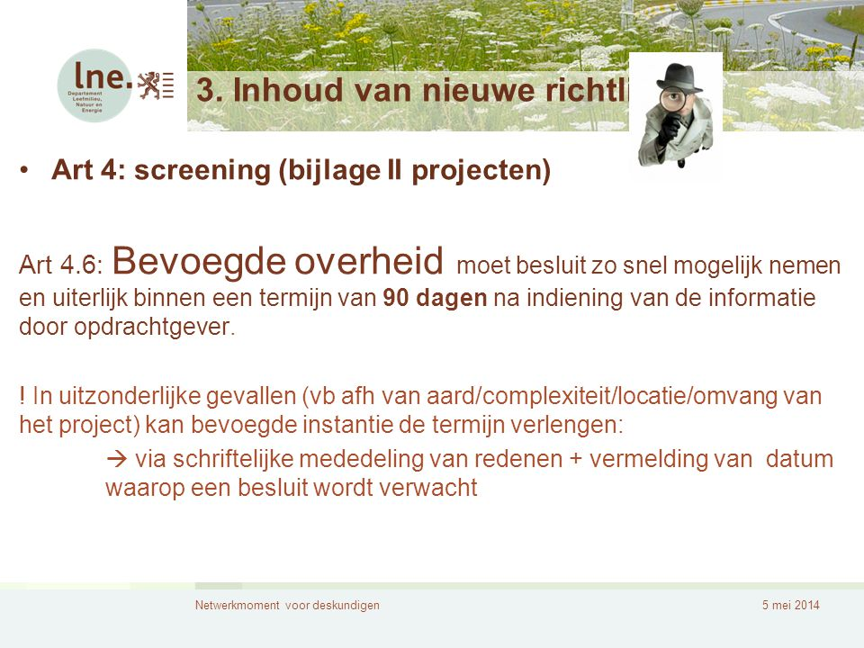 Netwerkmoment voor deskundigen5 mei 2014 3. Inhoud van nieuwe richtlijn •Art 4: screening (bijlage II projecten) Art 4.6: Bevoegde overheid moet beslu