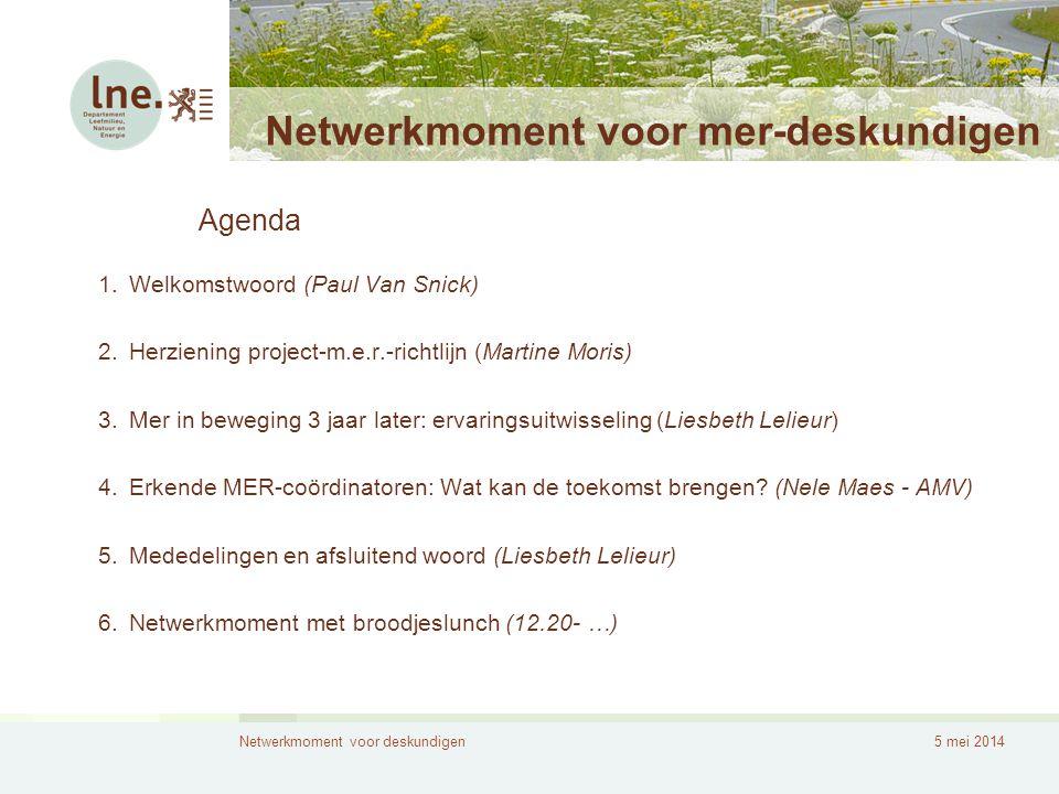 Netwerkmoment voor deskundigen5 mei 2014 Netwerkmoment voor mer-deskundigen 1.Welkomstwoord (Paul Van Snick) 2.Herziening project-m.e.r.-richtlijn (Ma