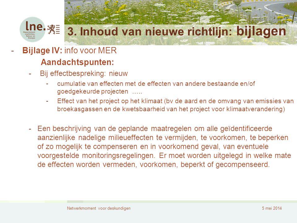 Netwerkmoment voor deskundigen5 mei 2014 3. Inhoud van nieuwe richtlijn: bijlagen -Bijlage IV: info voor MER Aandachtspunten: -Bij effectbespreking: n