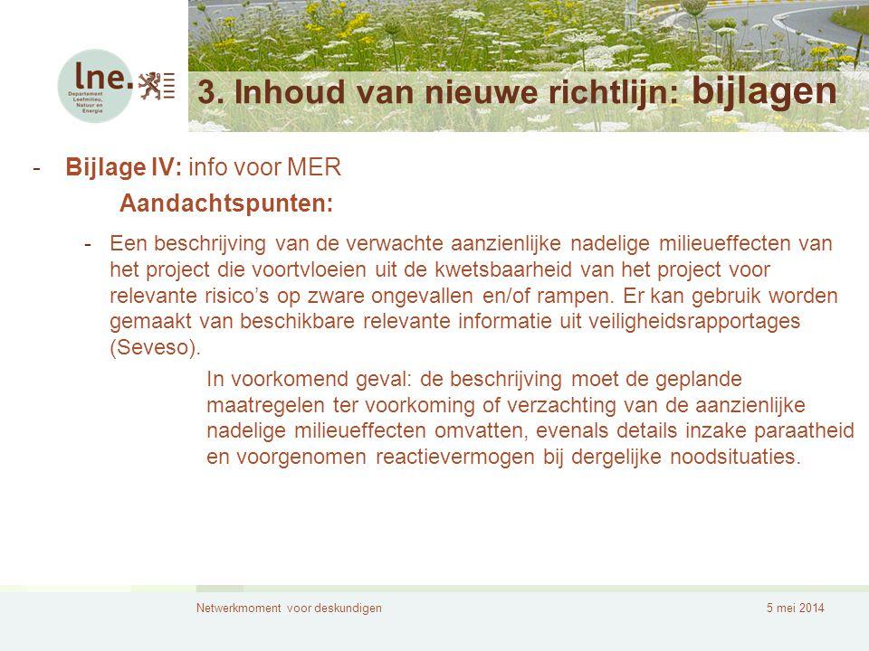 Netwerkmoment voor deskundigen5 mei 2014 3. Inhoud van nieuwe richtlijn: bijlagen -Bijlage IV: info voor MER Aandachtspunten: -Een beschrijving van de