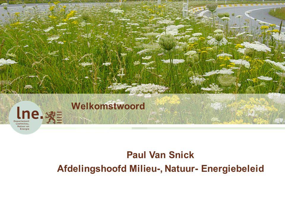 Welkomstwoord Paul Van Snick Afdelingshoofd Milieu-, Natuur- Energiebeleid