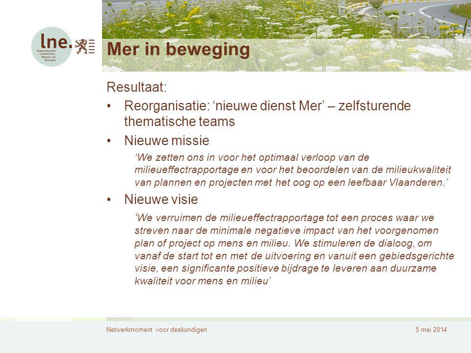 Netwerkmoment voor deskundigen5 mei 2014 Mer in beweging Resultaat: •Reorganisatie: 'nieuwe dienst Mer' – zelfsturende thematische teams •Nieuwe missi
