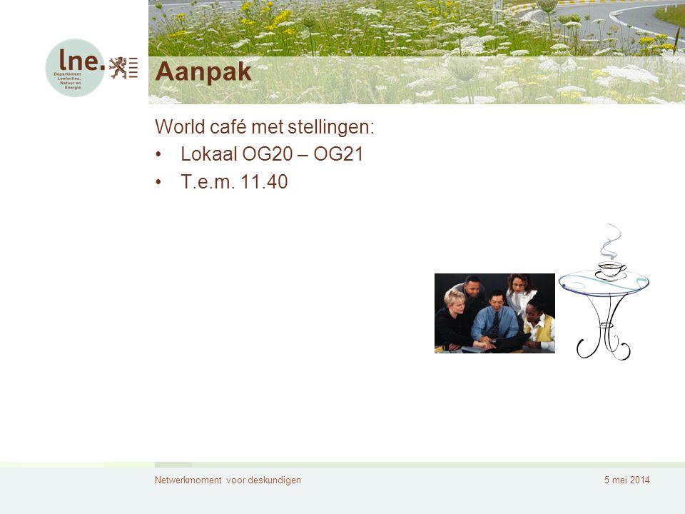 Netwerkmoment voor deskundigen5 mei 2014 Aanpak World café met stellingen: •Lokaal OG20 – OG21 •T.e.m. 11.40