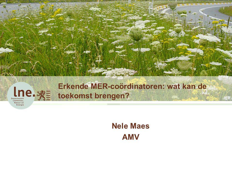 Erkende MER-coördinatoren: wat kan de toekomst brengen? Nele Maes AMV