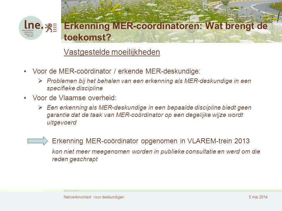 Netwerkmoment voor deskundigen5 mei 2014 Erkenning MER-coördinatoren: Wat brengt de toekomst? Vastgestelde moeilijkheden •Voor de MER-coördinator / er