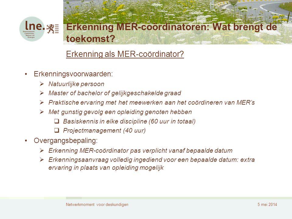 Netwerkmoment voor deskundigen5 mei 2014 Erkenning MER-coördinatoren: Wat brengt de toekomst? Erkenning als MER-coördinator? •Erkenningsvoorwaarden: 