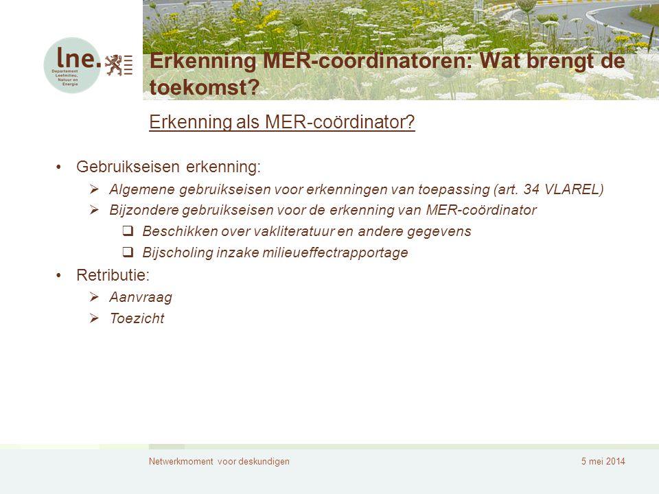 Netwerkmoment voor deskundigen5 mei 2014 Erkenning MER-coördinatoren: Wat brengt de toekomst? Erkenning als MER-coördinator? •Gebruikseisen erkenning: