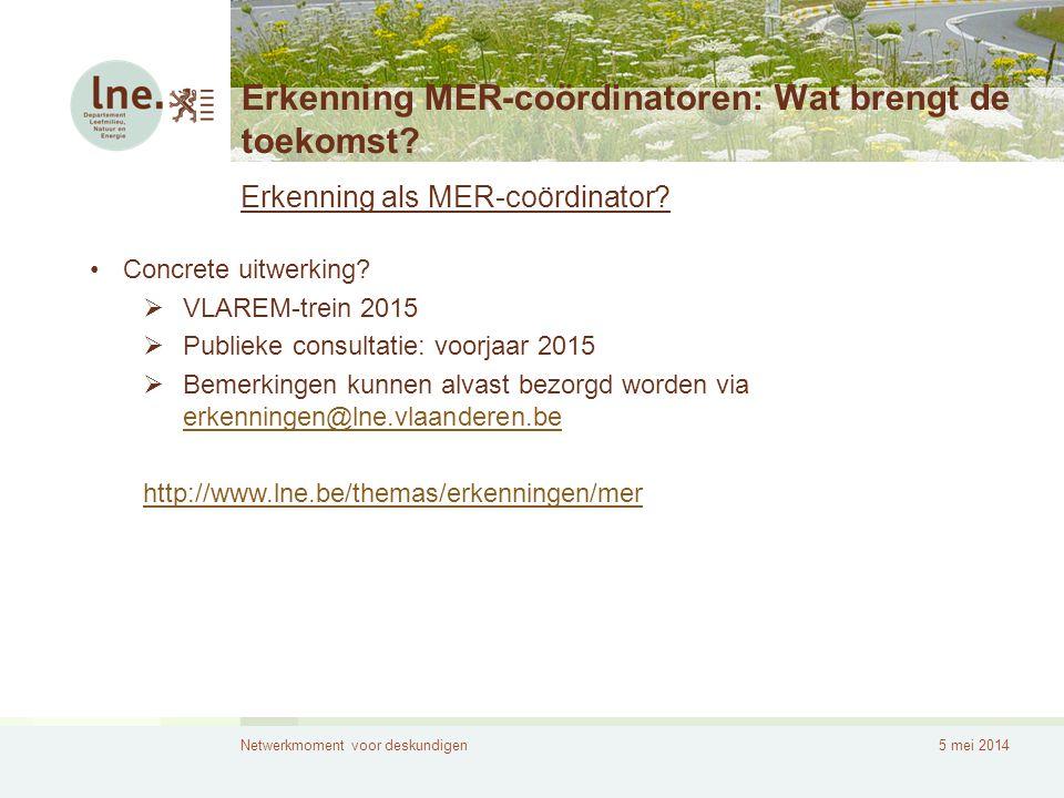 Netwerkmoment voor deskundigen5 mei 2014 Erkenning MER-coördinatoren: Wat brengt de toekomst? Erkenning als MER-coördinator? •Concrete uitwerking?  V