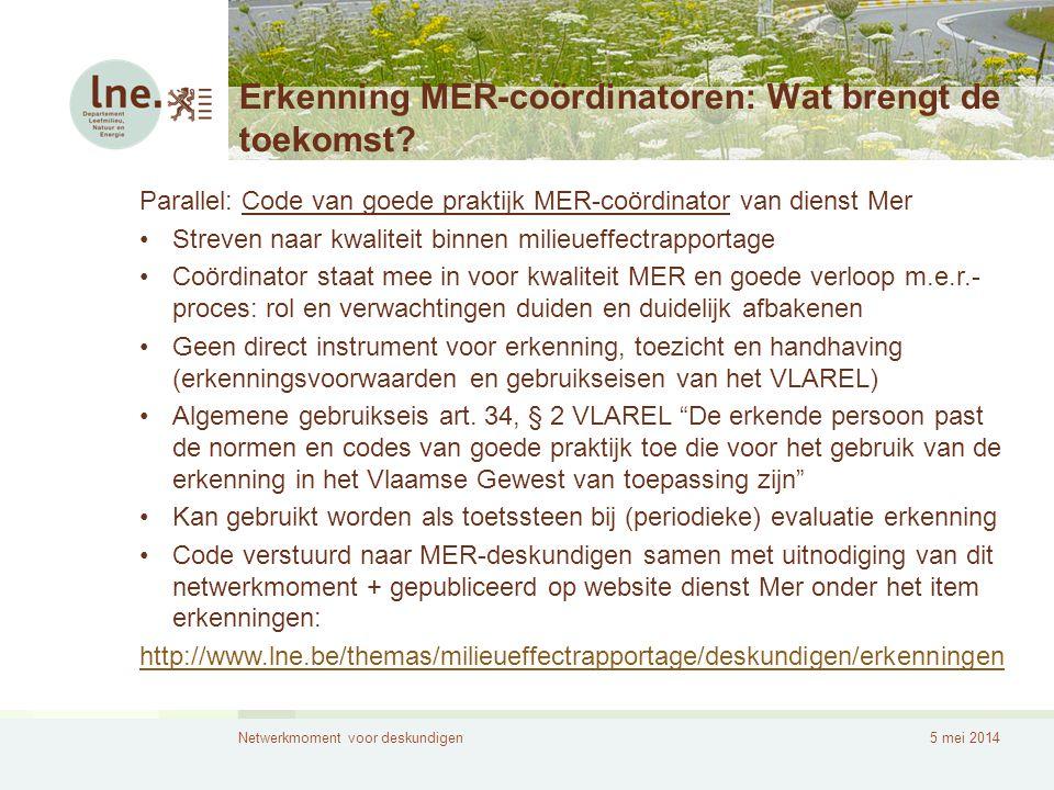 Netwerkmoment voor deskundigen5 mei 2014 Erkenning MER-coördinatoren: Wat brengt de toekomst? Parallel: Code van goede praktijk MER-coördinator van di