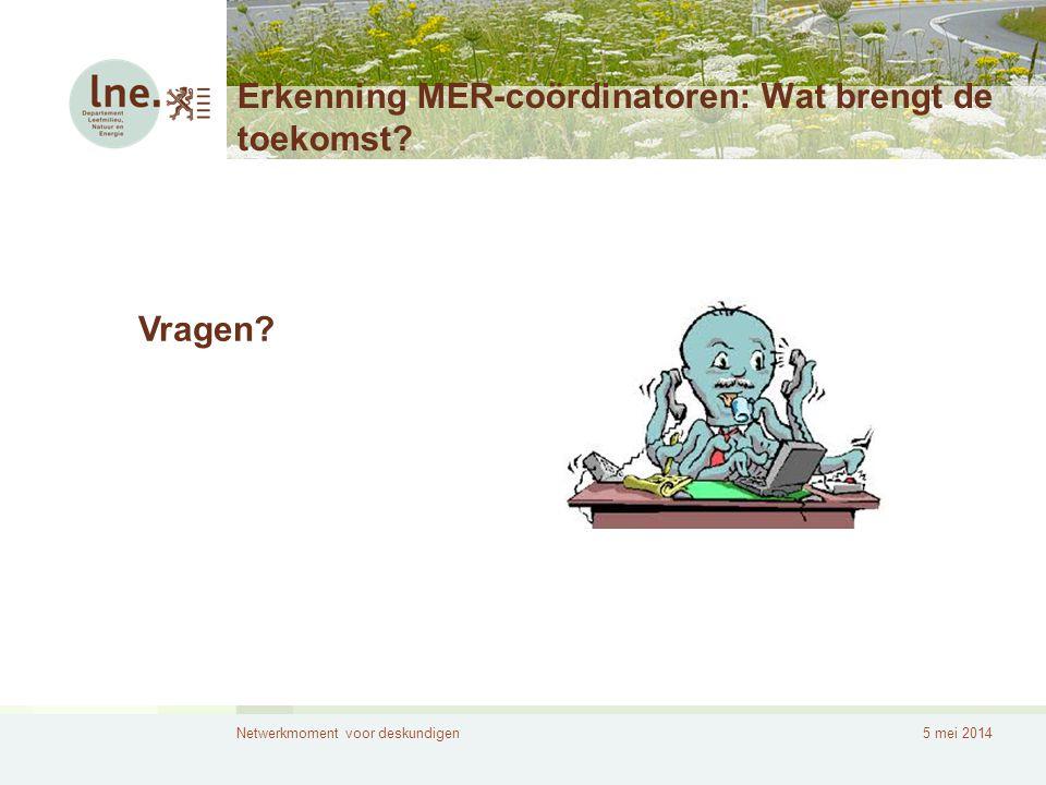 Netwerkmoment voor deskundigen5 mei 2014 Erkenning MER-coördinatoren: Wat brengt de toekomst? Vragen?