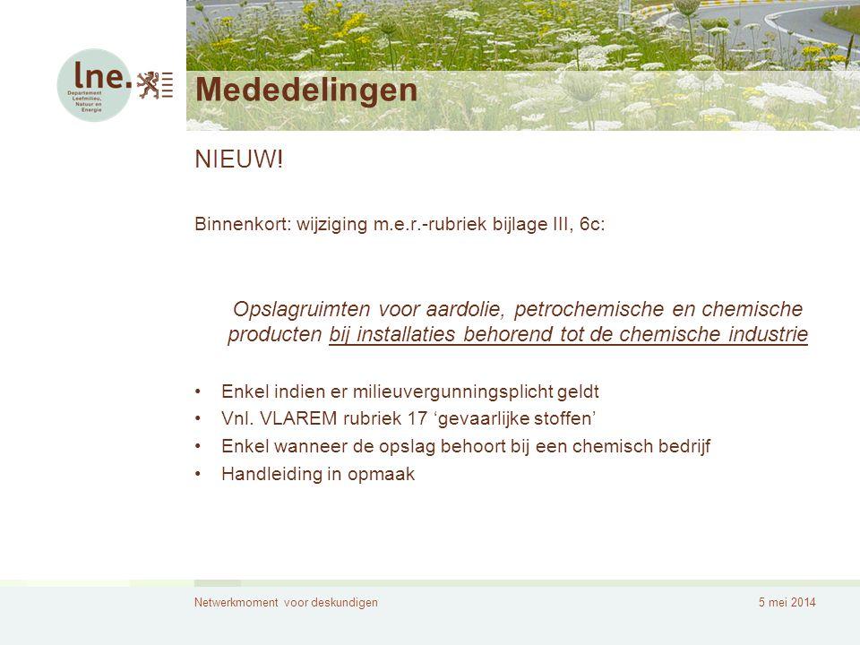 Netwerkmoment voor deskundigen5 mei 2014 Mededelingen NIEUW! Binnenkort: wijziging m.e.r.-rubriek bijlage III, 6c: Opslagruimten voor aardolie, petroc