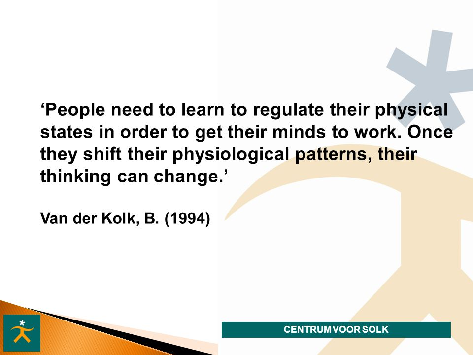 CENTRUM VOOR SOLK 'People need to learn to regulate their physical states in order to get their minds to work. Once they shift their physiological pat