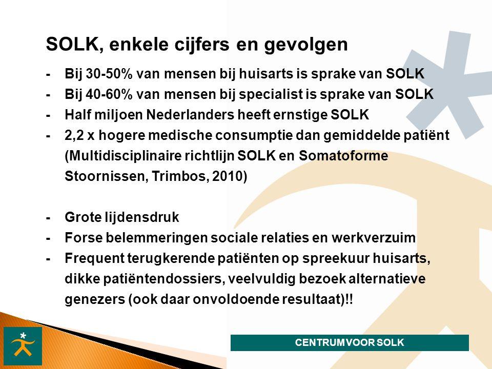 CENTRUM VOOR SOLK - Bij 30-50% van mensen bij huisarts is sprake van SOLK - Bij 40-60% van mensen bij specialist is sprake van SOLK -Half miljoen Nederlanders heeft ernstige SOLK -2,2 x hogere medische consumptie dan gemiddelde patiënt (Multidisciplinaire richtlijn SOLK en Somatoforme Stoornissen, Trimbos, 2010) SOLK, enkele cijfers en gevolgen - Grote lijdensdruk - Forse belemmeringen sociale relaties en werkverzuim - Frequent terugkerende patiënten op spreekuur huisarts, dikke patiëntendossiers, veelvuldig bezoek alternatieve genezers (ook daar onvoldoende resultaat)!!