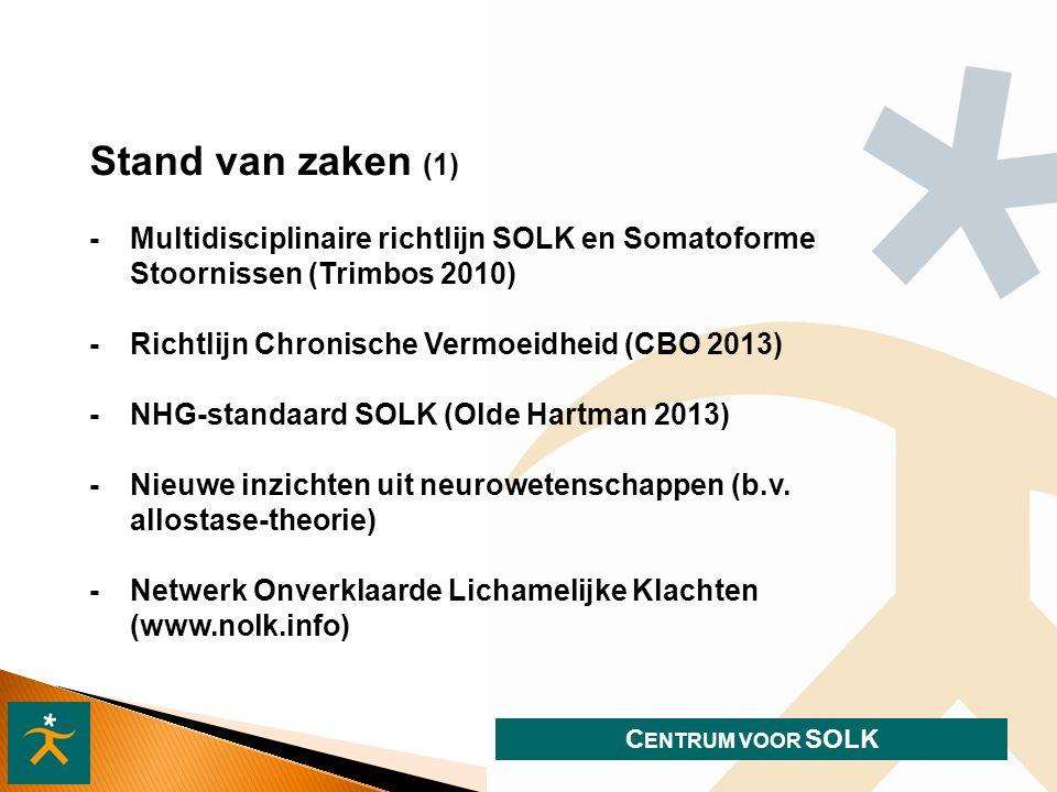 C ENTRUM VOOR SOLK Stand van zaken (1) -Multidisciplinaire richtlijn SOLK en Somatoforme Stoornissen (Trimbos 2010) - Richtlijn Chronische Vermoeidheid (CBO 2013) - NHG-standaard SOLK (Olde Hartman 2013) - Nieuwe inzichten uit neurowetenschappen (b.v.