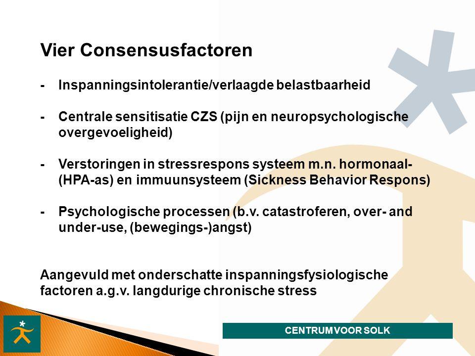 CENTRUM VOOR SOLK Vier Consensusfactoren - Inspanningsintolerantie/verlaagde belastbaarheid - Centrale sensitisatie CZS (pijn en neuropsychologische overgevoeligheid) - Verstoringen in stressrespons systeem m.n.