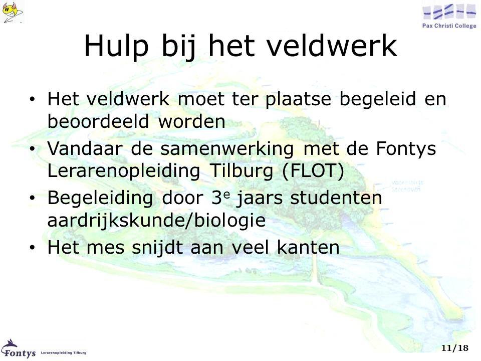 Hulp bij het veldwerk • Het veldwerk moet ter plaatse begeleid en beoordeeld worden • Vandaar de samenwerking met de Fontys Lerarenopleiding Tilburg (FLOT) • Begeleiding door 3 e jaars studenten aardrijkskunde/biologie • Het mes snijdt aan veel kanten 11/18
