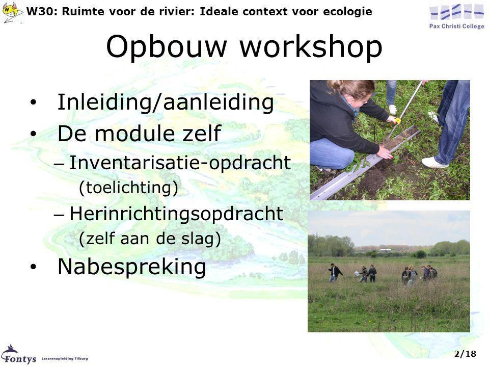 Opbouw workshop • Inleiding/aanleiding • De module zelf – Inventarisatie-opdracht (toelichting) – Herinrichtingsopdracht (zelf aan de slag) • Nabespreking 2/18 W30: Ruimte voor de rivier: Ideale context voor ecologie