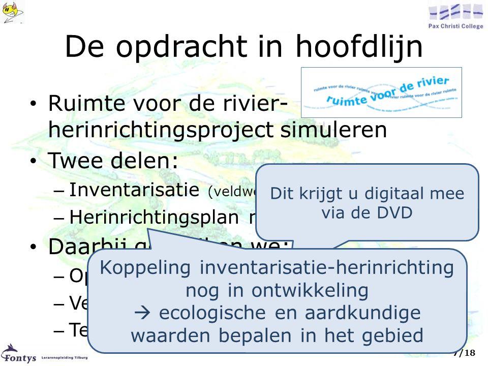 De opdracht in hoofdlijn • Ruimte voor de rivier- herinrichtingsproject simuleren • Twee delen: – Inventarisatie (veldwerk+ verwerking) – Herinrichtingsplan maken (later in de klas) • Daarbij gebruiken we: – Opdrachtenbundel (op papier en via teletop) – Veldwerkboekje (op papier en via teletop) – Teletopsite (http://pax.teletop.nl; milieukunde-site)http://pax.teletop.nl Dit krijgt u digitaal mee via de DVD 7/18 Koppeling inventarisatie-herinrichting nog in ontwikkeling  ecologische en aardkundige waarden bepalen in het gebied