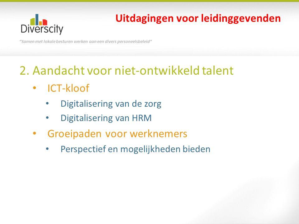 """""""Samen met lokale besturen werken aan een divers personeelsbeleid"""" 2. Aandacht voor niet-ontwikkeld talent • ICT-kloof • Digitalisering van de zorg •"""
