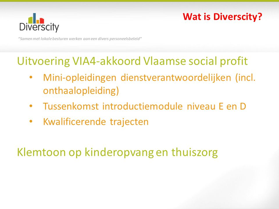 """""""Samen met lokale besturen werken aan een divers personeelsbeleid"""" Wat is Diverscity? Uitvoering VIA4-akkoord Vlaamse social profit • Mini-opleidingen"""