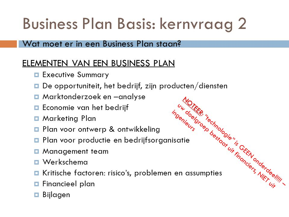 Business Plan Basis: kernvraag 2 Wat moet er in een Business Plan staan? ELEMENTEN VAN EEN BUSINESS PLAN  Executive Summary  De opportuniteit, het b