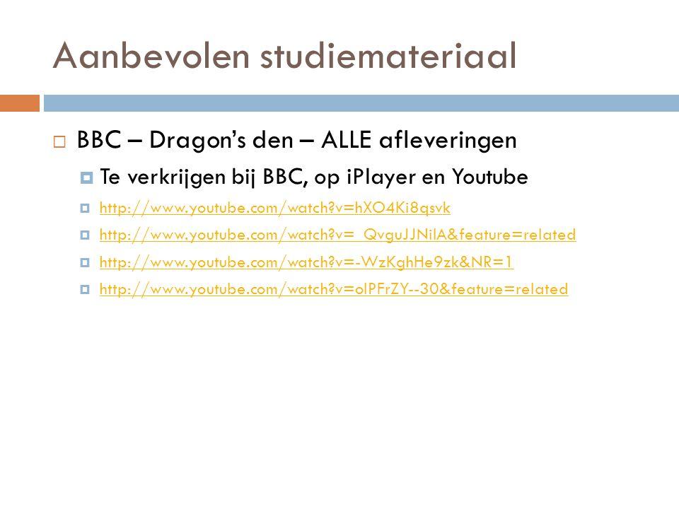Aanbevolen studiemateriaal  BBC – Dragon's den – ALLE afleveringen  Te verkrijgen bij BBC, op iPlayer en Youtube  http://www.youtube.com/watch?v=hX
