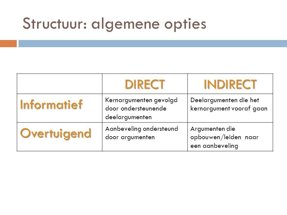 Structuur: algemene opties DIRECTINDIRECT Informatief Kernargumenten gevolgd door ondersteunende deelargumenten Deelargumenten die het kernargument vo