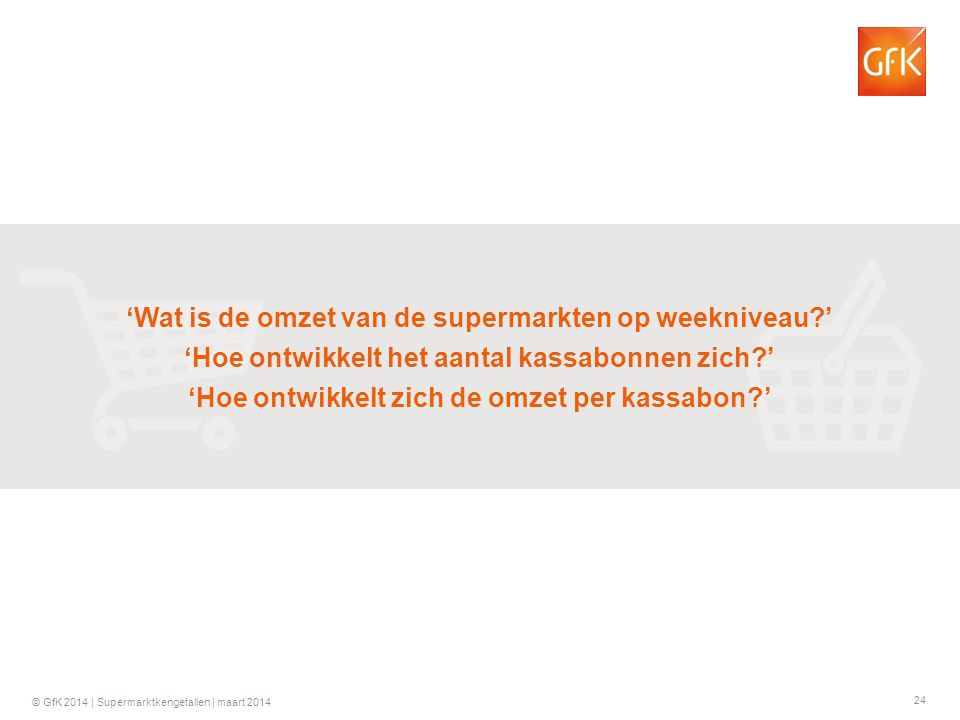 24 © GfK 2014 | Supermarktkengetallen | maart 2014 'Wat is de omzet van de supermarkten op weekniveau ' 'Hoe ontwikkelt het aantal kassabonnen zich ' 'Hoe ontwikkelt zich de omzet per kassabon '